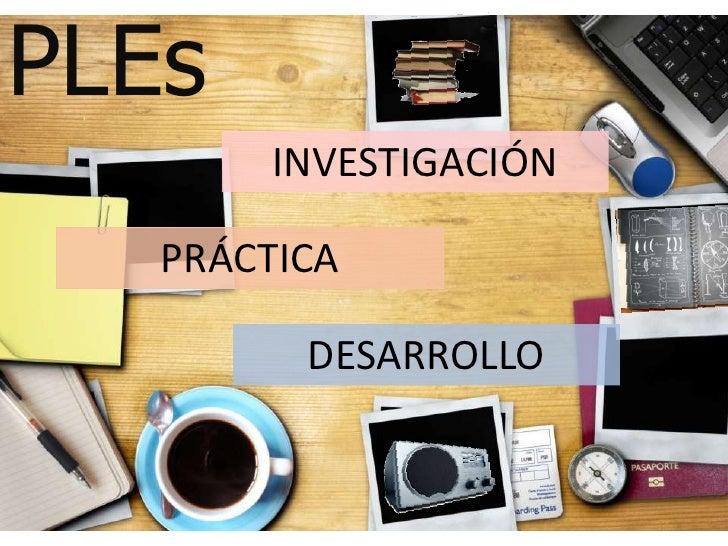PLEs<br />INVESTIGACIÓN<br />PRÁCTICA<br />DESARROLLO<br />