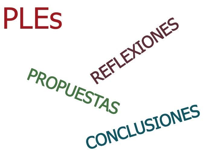 PLEs<br />REFLEXIONES<br />PROPUESTAS<br />CONCLUSIONES<br />