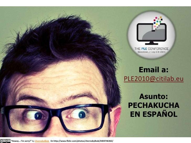 "Email a:<br />PLE2010@citilab.eu<br />Asunto: <br />PECHAKUCHA EN ESPAÑOL<br />""Haway… I'msorry!"" byChernobylBobEn http://..."