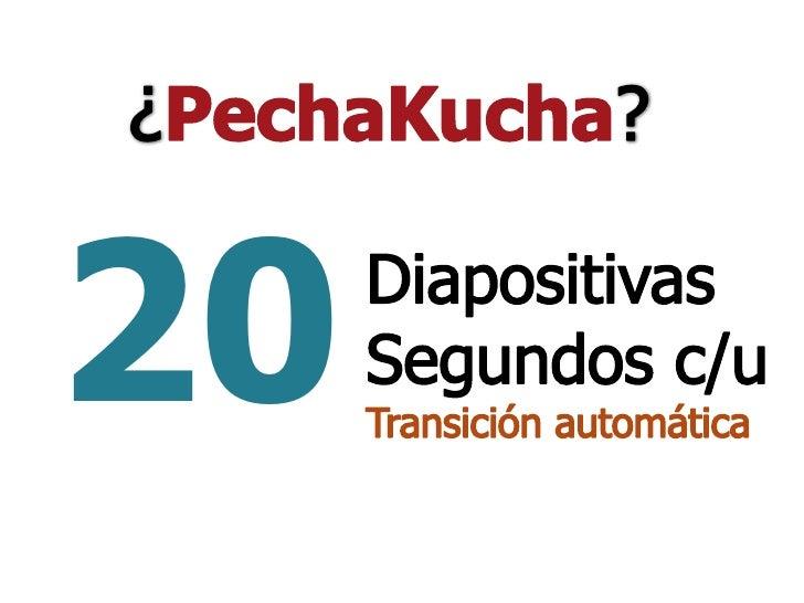 ¿PechaKucha?<br />20<br />Diapositivas<br />Segundos c/u<br />Transición automática<br />