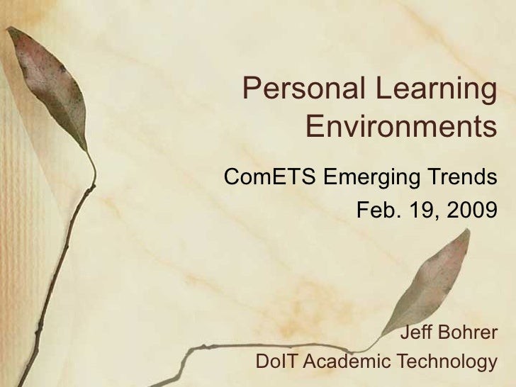 Personal Learning Environments ComETS Emerging Trends Feb. 19, 2009 Jeff Bohrer DoIT Academic Technology