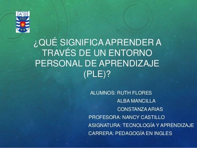 ¿QUÉ SIGNIFICA APRENDER A TRAVÉS DE UN ENTORNO PERSONAL DE APRENDIZAJE (PLE)? ALUMNOS: RUTH FLORES ALBA MANCILLA CONSTANZA...