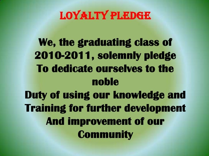 LOYALTY PLEDGE<br />We, the graduating class of<br />2010-2011, solemnly pledge<br />To dedicate ourselves to the noble<br...