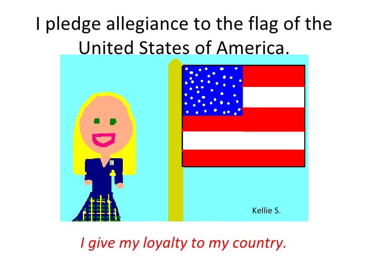 I pledge allegiance to the flag of the United States of America. <ul><li>I give my loyalty to my country. </li></ul>Kellie...