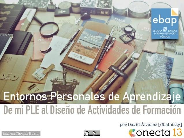 por David Álvarez [@balhisay] imagen: Thomas Huang Entornos Personales de Aprendizaje De mi PLE al Diseño de Actividades d...