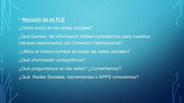 • Revisión de mi PLE ¿Cómo estoy en las redes sociales? ¿Qué fuentes de información fiables consultamos para nuestros trab...
