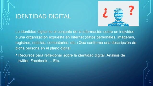 IDENTIDAD DIGITAL La identidad digital es el conjunto de la información sobre un individuo o una organización expuesta en ...