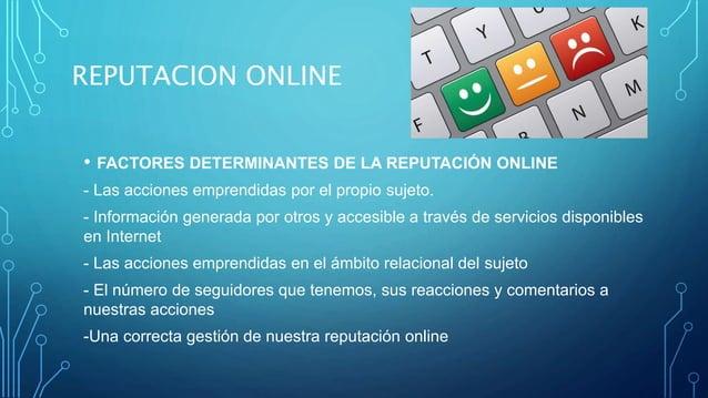 REPUTACION ONLINE • FACTORES DETERMINANTES DE LA REPUTACIÓN ONLINE - Las acciones emprendidas por el propio sujeto. - Info...
