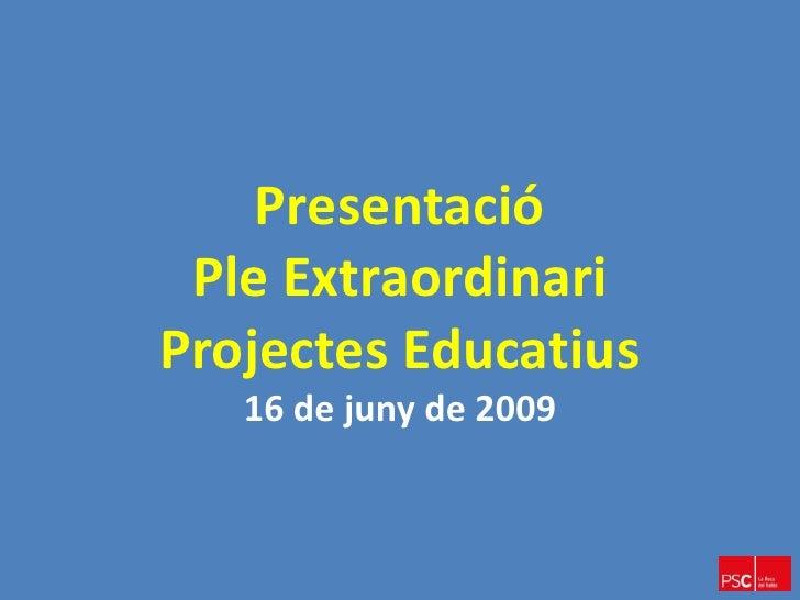 Presentació  Ple Extraordinari Projectes Educatius    16 de juny de 2009