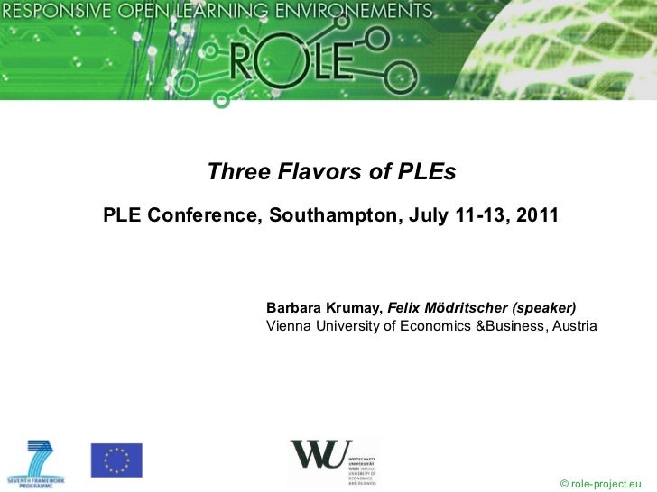 Three Flavors of PLEs PLE Conference, Southampton, July 11-13, 2011 <ul><li>Barbara Krumay,  Felix Mödritscher (speaker) <...