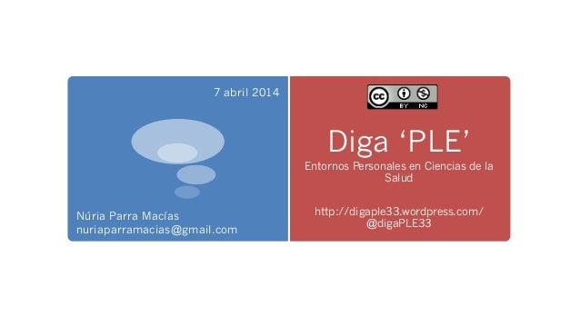 Diga 'PLE' Entornos Personales en Ciencias de la Salud http://digaple33.wordpress.com/ @digaPLE33 Núria Parra Macías nuria...
