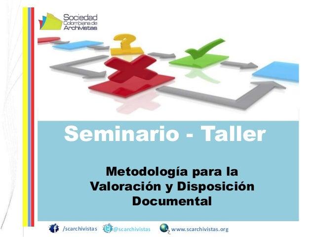 /scarchivistas @scarchivistas www.scarchivistas.org Seminario - Taller Metodología para la Valoración y Disposición Docume...