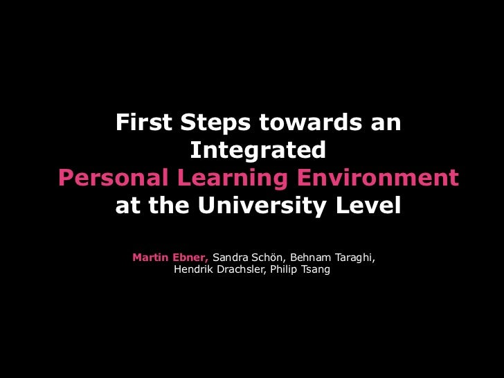 First Steps towards an           IntegratedPersonal Learning Environment    at the University Level     Martin Ebner, Sand...