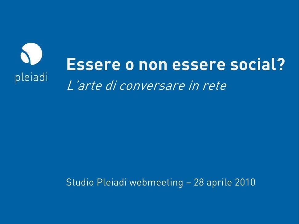 Essere o non essere social? L'arte di conversare in rete     Studio Pleiadi webmeeting – 28 aprile 2010                   ...