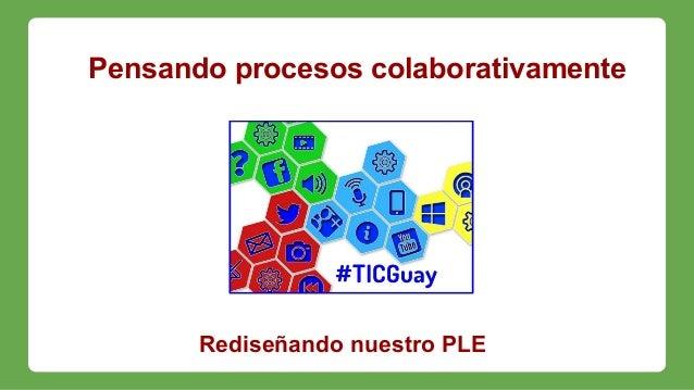 Pensando procesos colaborativamente Rediseñando nuestro PLE
