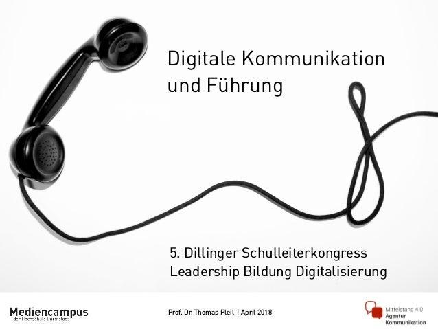 Prof. Dr. Thomas Pleil | April 2018 Digitale Kommunikation und Führung 5. Dillinger Schulleiterkongress Leadership Bildung...