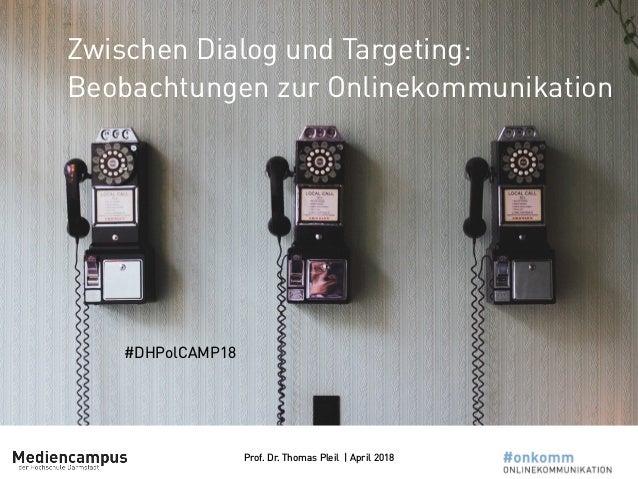 Prof. Dr. Thomas Pleil | April 2018 Zwischen Dialog und Targeting: Beobachtungen zur Onlinekommunikation #DHPolCAMP18