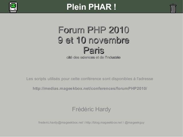 Plein PHAR ! Forum PHP 2010Forum PHP 2010 9 et 10 novembre9 et 10 novembre ParisParis cité des sciences et de l'industriec...