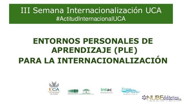 III Semana Internacionalización UCA #ActitudInternacionalUCA ENTORNOS PERSONALES DE APRENDIZAJE (PLE) PARA LA INTERNACIONA...