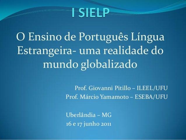 O Ensino de Português LínguaEstrangeira- uma realidade do     mundo globalizado            Prof. Giovanni Pitillo – ILEEL/...