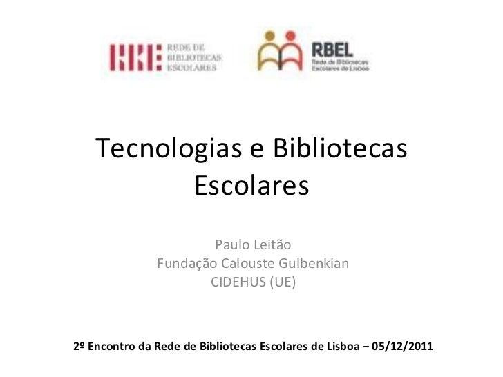 Tecnologias e Bibliotecas Escolares Paulo Leitão Fundação Calouste Gulbenkian CIDEHUS (UE) 2º Encontro da Rede de Bibliote...