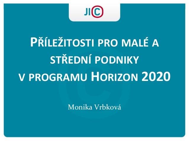 PŘÍLEŽITOSTI PRO MALÉ A STŘEDNÍ PODNIKY V PROGRAMU HORIZON 2020 Monika Vrbková