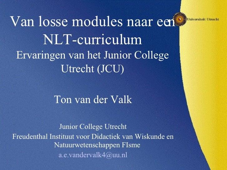 Van losse modules naar een NLT-curriculum Ervaringen van het Junior College Utrecht (JCU) <ul><li>Ton van der Valk </li></...