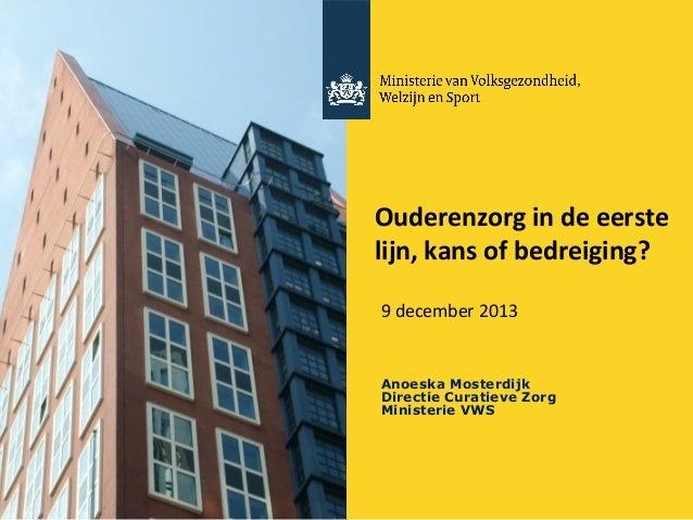 Ouderenzorg in de eerste lijn, kans of bedreiging? 9 december 2013  Anoeska Mosterdijk Directie Curatieve Zorg Ministerie ...