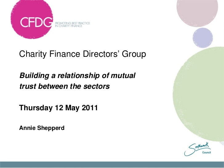 Charity Finance Directors' GroupBuilding a relationship of mutualtrust between the sectorsThursday 12 May 2011Annie Shepperd