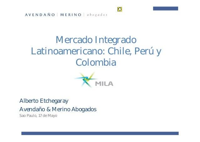 Mercado Integrado Latinoamericano: Chile, Perú y Colombia Alberto Etchegaray Avendaño & Merino Abogados Sao Paulo, 17 de M...