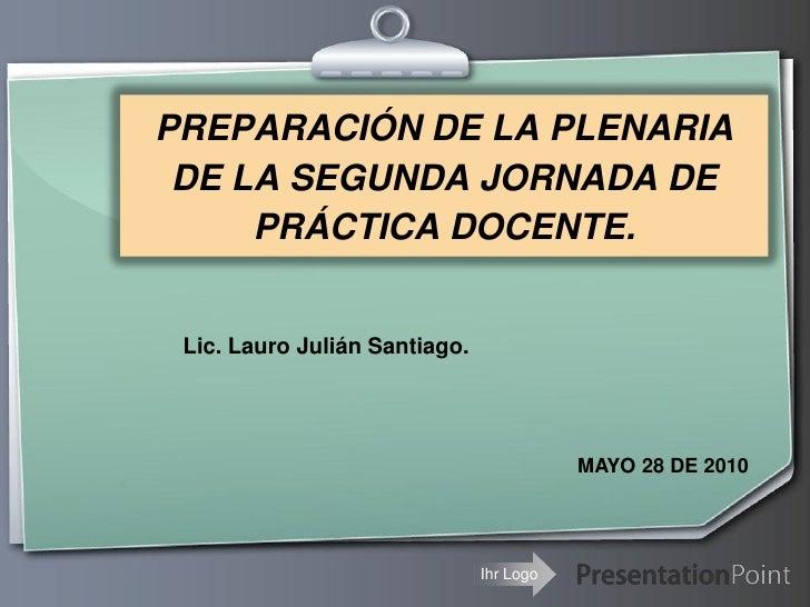 PREPARACIÓN DE LA PLENARIA  DE LA SEGUNDA JORNADA DE      PRÁCTICA DOCENTE.    Lic. Lauro Julián Santiago.                ...