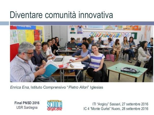 """Diventare comunità innovativa Enrica Ena, Istituto Comprensivo """"Pietro Allori"""" Iglesias Final PNSD 2016 USR Sardegna ITI """"..."""