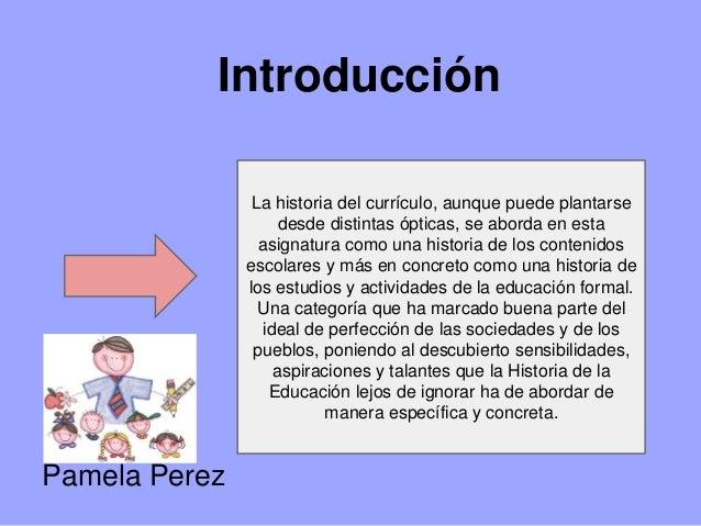 Introducción La historia del currículo, aunque puede plantarse desde distintas ópticas, se aborda en esta asignatura como ...