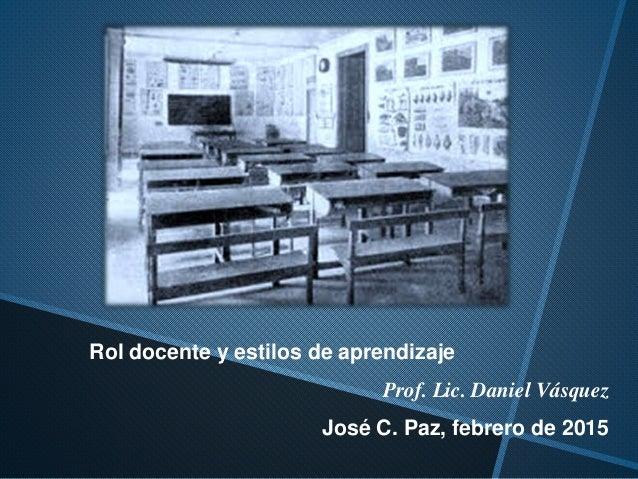 Rol docente y estilos de aprendizaje Prof. Lic. Daniel Vásquez José C. Paz, febrero de 2015