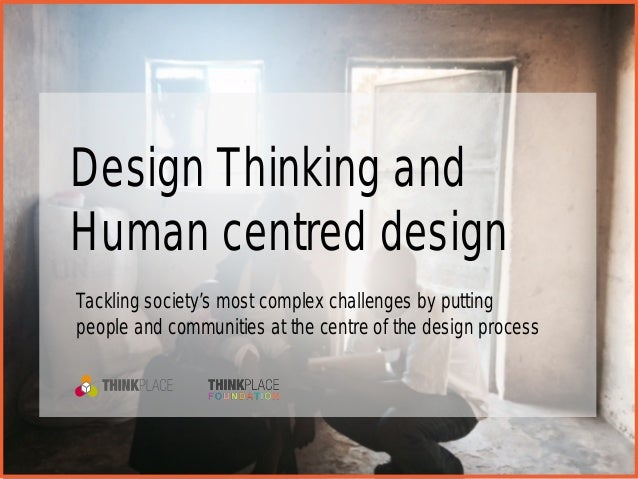 Design Thinking and Human centred design Tackling society's most complex challenges by putting people and communities at t...