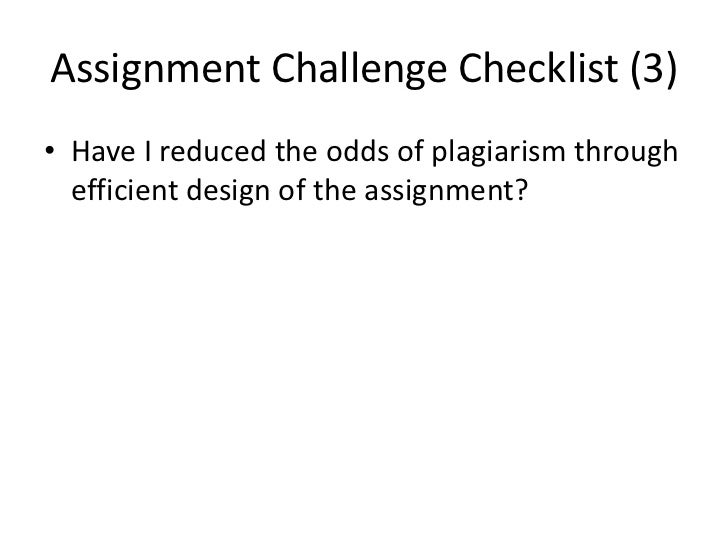 Assignment Challenge Checklist (3)• Have I reduced the odds of plagiarism through  efficient design of the assignment?
