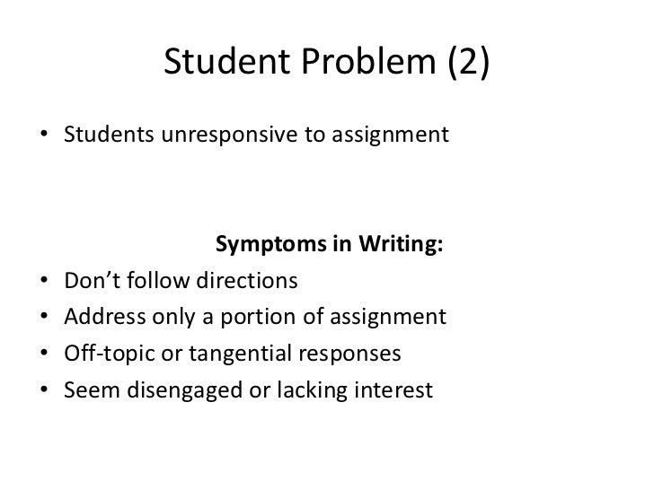 Student Problem (2)• Students unresponsive to assignment                   Symptoms in Writing:•   Don't follow directions...