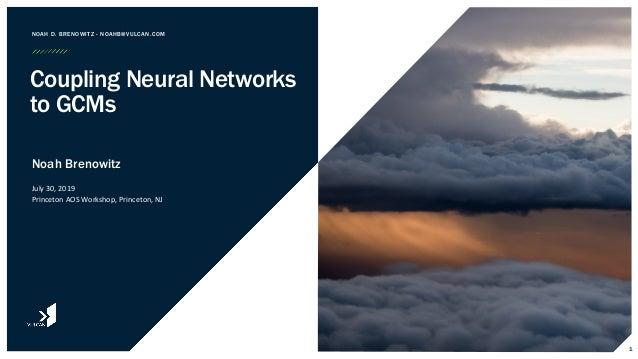Noah Brenowitz July 30, 2019 Princeton AOS Workshop, Princeton, NJ NOAH D. BRENOWITZ - NOAHB@VULCAN.COM Coupling Neural Ne...