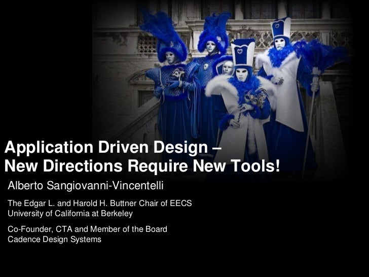 Application Driven Design – New Directions Require New Tools!<br />Alberto Sangiovanni-Vincentelli<br />The Edgar L. and H...