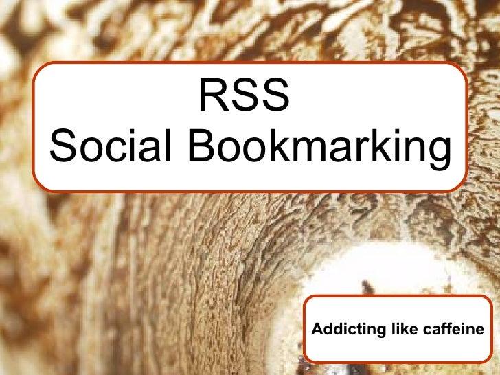 RSS  Social Bookmarking Addicting like caffeine