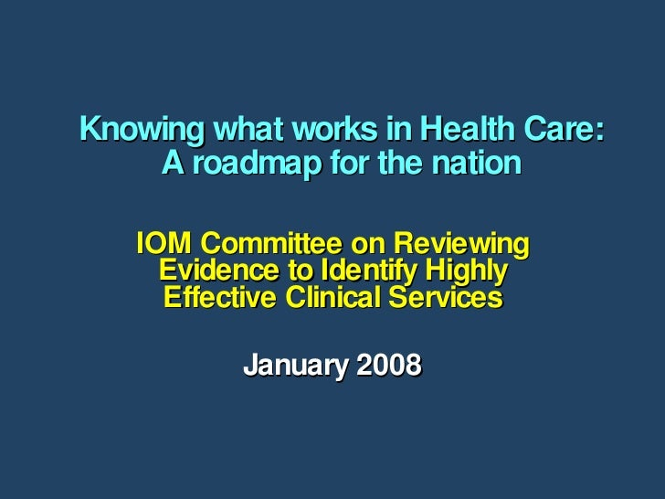 Knowing what works in Health Care: A roadmap for the nation IOM Committee on Reviewing Evidence to Identify Highly Effecti...