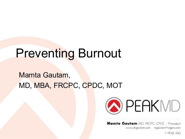 Preventing Burnout Mamta Gautam, MD, MBA, FRCPC, CPDC, MOT