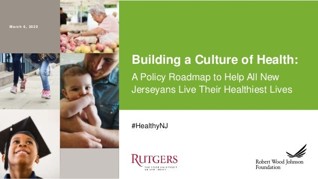 March 6, 2020 #HealthyNJ Building a Culture of Health: A Policy Roadmap to Help All New Jerseyans Live Their Healthiest Li...