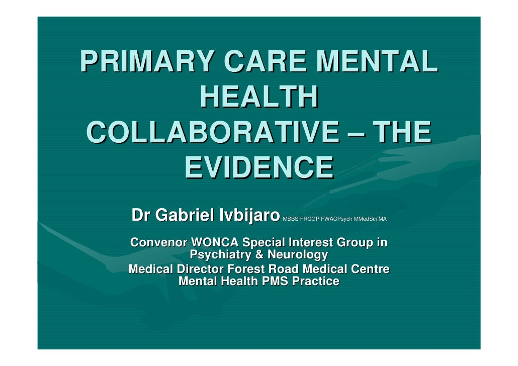 PRIMARY CARE MENTAL       HEALTH COLLABORATIVE – THE      EVIDENCE   Dr Gabriel Ivbijaro      MBBS FRCGP FWACPsych MMedSci...