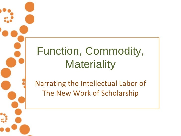 Function, Commodity, Materiality Narrating the Intellectual Labor of The New Work of Scholarship