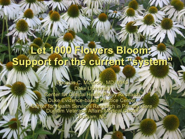 "Let 1000 Flowers Bloom:  Support for the current ""system"" Douglas C. McCrory, MD, MHS Duke University Center for Clinical ..."