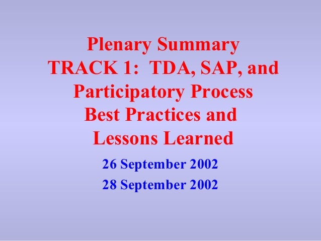 Plenary Summary TRACK 1: TDA, SAP, and Participatory Process Best Practices and Lessons Learned 26 September 2002 28 Septe...