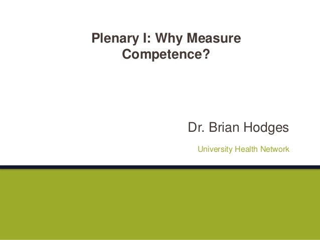 Dr. Brian Hodges University Health Network Plenary I: Why Measure Competence?