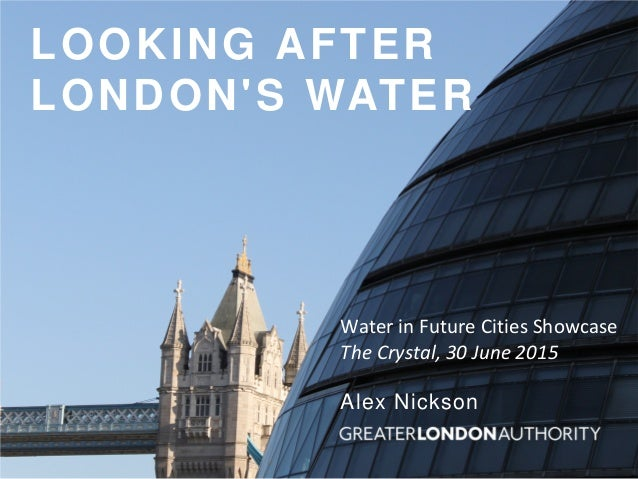 LOOKING AFTER LONDON'S WATER Alex Nickson Water in Future Cities Showcase The Crystal, 30 June 2015