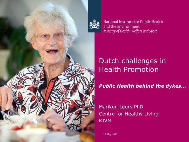 Dutch challenges in  Health Promotion  Public Health behind the dykes…   Mariken Leurs PhD Centre for Healthy Living RIVM